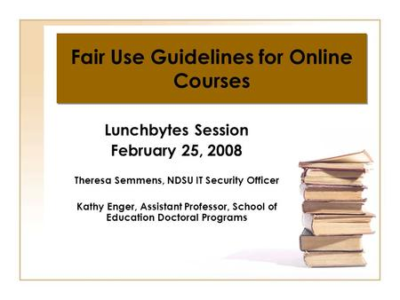 Fair Use Guidelines for Online Courses Lunchbytes Session February 25, 2008 Theresa Semmens, NDSU IT Security Officer Kathy Enger, Assistant Professor,