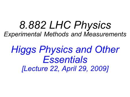 8.882 LHC Physics Experimental Methods and Measurements Higgs Physics and Other Essentials [Lecture 22, April 29, 2009]