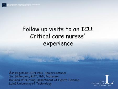 Follow up visits to an ICU: Critical care nurses' experience Åsa Engström, CCN, PhD, Senior Lecturer Siv Söderberg, RNT, PhD, Professor Division of Nursing,