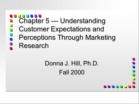 Chapter 5 --- Understanding Customer Expectations and Perceptions Through Marketing Research Donna J. Hill, Ph.D. Fall 2000.