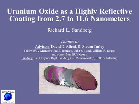 Uranium Oxide as a Highly Reflective Coating from 2.7 to 11.6 Nanometers Richard L. Sandberg Thanks to Advisors: David D. Allred, R. Steven Turley Fellow.