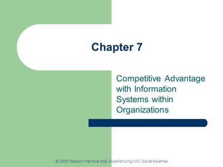 Chapter 7 Competitive Advantage with Information Systems within Organizations © 2008 Pearson Prentice Hall, Experiencing MIS, David Kroenke.