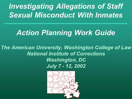 Investigating Allegations of Staff Sexual Misconduct With Inmates Action Planning Work Guide The American University, Washington College of Law National.