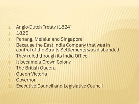 1. Anglo-Dutch Treaty (1824) 2. 1826 3. Penang, Melaka and Singapore 4. Because the East India Company that was in control of the Straits Settlements was.