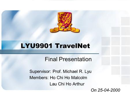 LYU9901 TravelNet Final Presentation Supervisor: Prof. Michael R. Lyu Members: Ho Chi Ho Malcolm Lau Chi Ho Arthur On 25-04-2000.