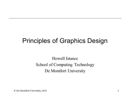 © De Montfort University, 20011 Principles of Graphics Design Howell Istance School of Computing Technology De Montfort University.