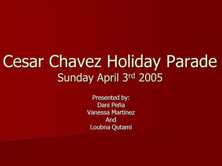 Cesar Chavez Holiday Parade Sunday April 3 rd 2005 Presented by: Dani Pe ñ a Vanessa Martinez And Loubna Qutami.