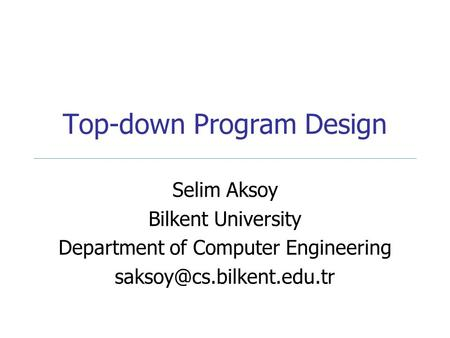 Top-down Program Design Selim Aksoy Bilkent University Department of Computer Engineering
