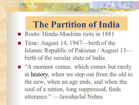 The Partition of India Roots: Hindu-Muslims riots in 1881 Time: August 14, 1947—birth of the Islamic Republic of Pakistan / August 15— birth of the secular.