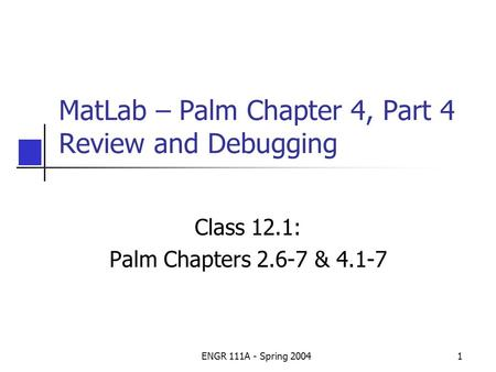 ENGR 111A - Spring 20041 MatLab – Palm Chapter 4, Part 4 Review and Debugging Class 12.1: Palm Chapters 2.6-7 & 4.1-7.