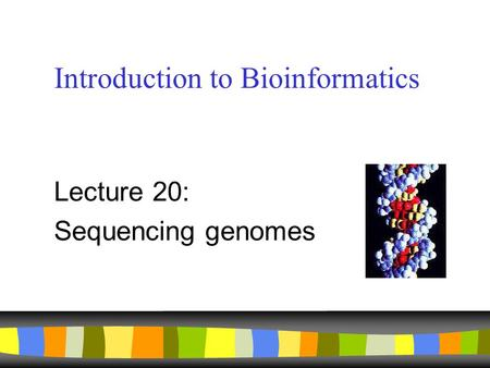 Introduction to Bioinformatics Lecture 20: Sequencing genomes.