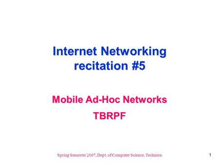 1 Spring Semester 2007, Dept. of Computer Science, Technion Internet Networking recitation #5 Mobile Ad-Hoc Networks TBRPF.