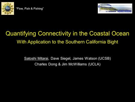 Quantifying Connectivity in the Coastal Ocean With Application to the Southern California Bight Satoshi Mitarai, Dave Siegel, James Watson (UCSB) Charles.