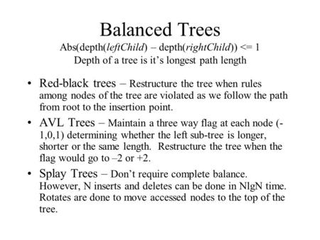 Balanced Trees Abs(depth(leftChild) – depth(rightChild)) <= 1 Depth of a tree is it's longest path length Red-black trees – Restructure the tree when rules.