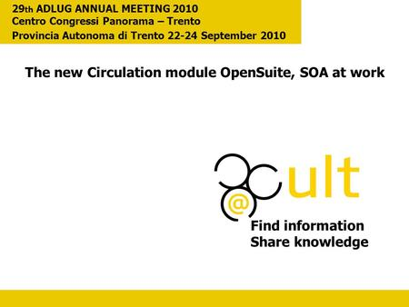 The new Circulation module OpenSuite, SOA at work Find information Share knowledge 29 th ADLUG ANNUAL MEETING 2010 Centro Congressi Panorama – Trento Provincia.