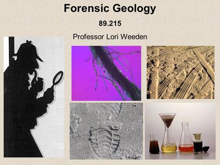 Forensic Geology 89.215 Professor Lori Weeden. Forensic Geology: That branch of the earth sciences that uses rocks, minerals, fossils, soils, and a variety.
