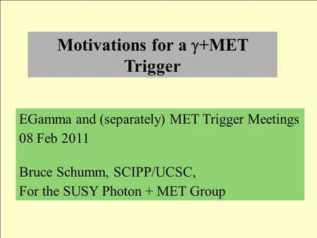 Motivations for a  +MET Trigger EGamma and (separately) MET Trigger Meetings 08 Feb 2011 Bruce Schumm, SCIPP/UCSC, For the SUSY Photon + MET Group.