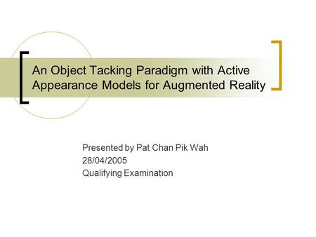 An Object Tacking Paradigm with Active Appearance Models for Augmented Reality Presented by Pat Chan Pik Wah 28/04/2005 Qualifying Examination.