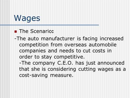 Wages The Scenario: -The auto manufacturer is facing increased competition from overseas automobile companies and needs to cut costs in order to stay competitive.
