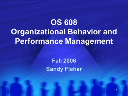 1 OS 608 Organizational Behavior and Performance Management Fall 2006 Sandy Fisher.