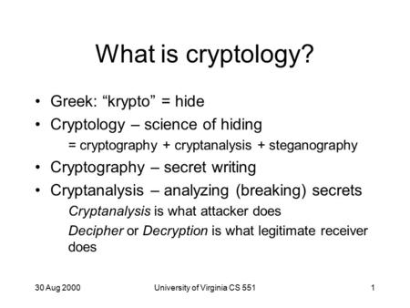 "30 Aug 2000University of Virginia CS 5511 What is cryptology? Greek: ""krypto"" = hide Cryptology – science of hiding = cryptography + cryptanalysis + steganography."
