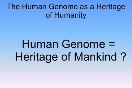 The Human Genome as a Heritage of Humanity Human Genome = Heritage of Mankind ?