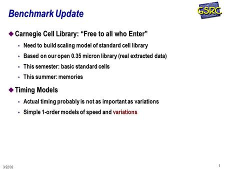 "1 3/22/02 Benchmark Update u Carnegie Cell Library: ""Free to all who Enter"" s Need to build scaling model of standard cell library s Based on our open."