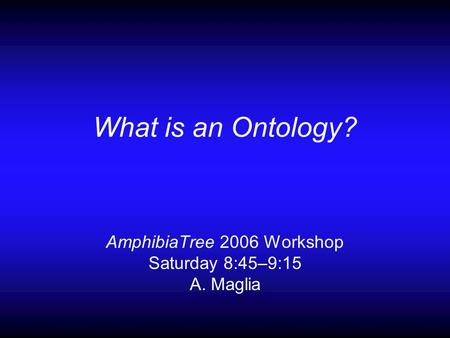 What is an Ontology? AmphibiaTree 2006 Workshop Saturday 8:45–9:15 A. Maglia.