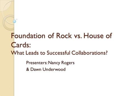Foundation of Rock vs. House of Cards: What Leads to Successful Collaborations? Presenters: Nancy Rogers & Dawn Underwood.