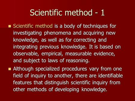 Scientific method - 1 Scientific method is a body of techniques for investigating phenomena and acquiring new knowledge, as well as for correcting and.