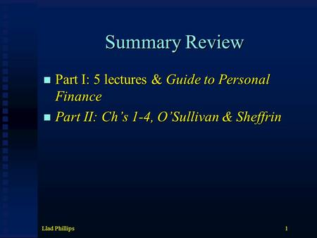 Llad Phillips1 Summary Review Part I: 5 lectures & Guide to Personal Finance Part I: 5 lectures & Guide to Personal Finance Part II: Ch's 1-4, O'Sullivan.