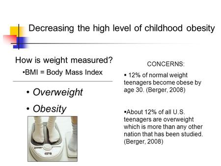 Decreasing the high level of childhood obesity How is weight measured? BMI = Body Mass Index Overweight Obesity CONCERNS:  12% of normal weight teenagers.
