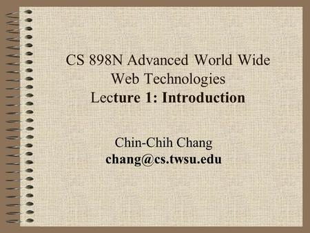 CS 898N Advanced World Wide Web Technologies Lecture 1: Introduction Chin-Chih Chang