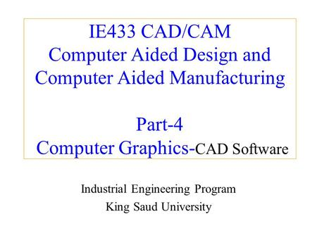 IE433 CAD/CAM Computer Aided Design and Computer Aided Manufacturing Part-4 Computer Graphics- CAD Software Industrial Engineering Program King Saud University.
