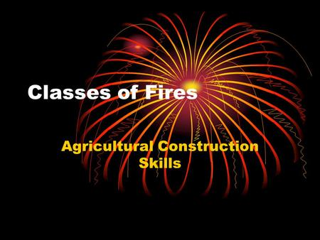 Classes of Fires Agricultural Construction Skills.