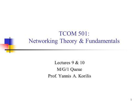 1 TCOM 501: Networking Theory & Fundamentals Lectures 9 & 10 M/G/1 Queue Prof. Yannis A. Korilis.