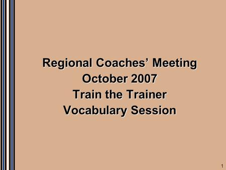 1 Regional Coaches' Meeting October 2007 Train the Trainer Vocabulary Session.