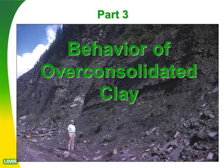 "Part 3 Behavior of Overconsolidated Clay. Normal versus Overconsolidated clay behavior Clay retains a ""memory"" of its load history The effective cohesion."