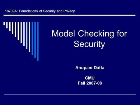 Model Checking for Security Anupam Datta CMU Fall 2007-08 18739A: Foundations of Security and Privacy.