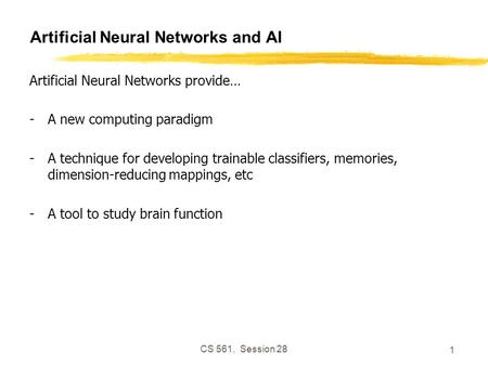 CS 561, Session 28 1 Artificial Neural Networks and AI Artificial Neural Networks provide… -A new computing paradigm -A technique for developing trainable.