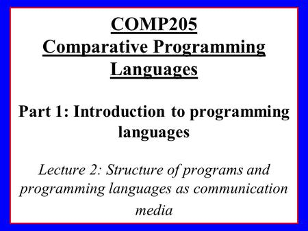 COMP205 Comparative Programming Languages Part 1: Introduction to programming languages Lecture 2: Structure of programs and programming languages as communication.