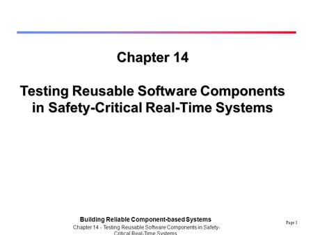 Page 1 Building Reliable Component-based Systems Chapter 14 - Testing Reusable Software Components in Safety- Critical Real-Time Systems Chapter 14 Testing.