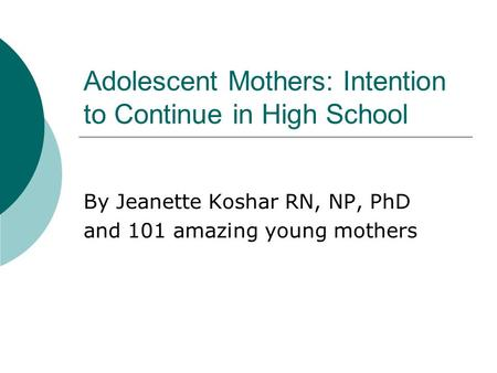 Adolescent Mothers: Intention to Continue in High School By Jeanette Koshar RN, NP, PhD and 101 amazing young mothers.