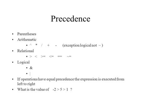 Precedence Parentheses Arithemetic ^ * / + - (exception logical not ~ ) Relational > =