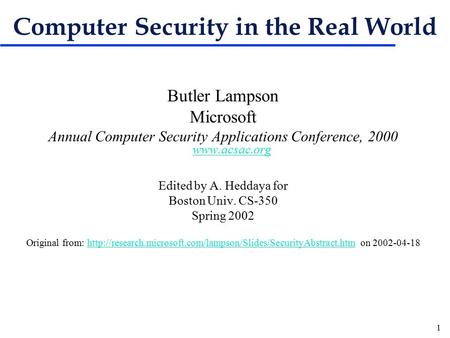 1 Computer Security in the Real World Butler Lampson Microsoft Annual Computer Security Applications Conference, 2000 www.acsac.org www.acsac.org Edited.