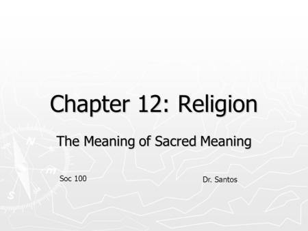 Chapter 12: Religion The Meaning of Sacred Meaning Soc 100 Dr. Santos.