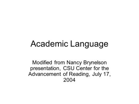Academic Language Modified from Nancy Brynelson presentation, CSU Center for the Advancement of Reading, July 17, 2004.