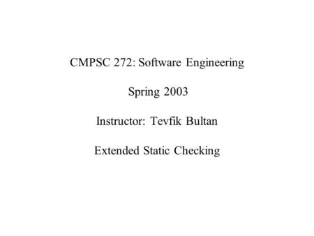 CMPSC 272: Software Engineering Spring 2003 Instructor: Tevfik Bultan Extended Static Checking.