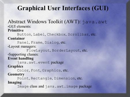 Graphical User Interfaces (GUI) Abstract Windows Toolkit (AWT): java.awt GUI elements: Primitive Button, Label, Checkbox, Scrollbar, etc. Container Panel,