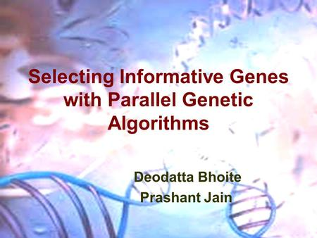 Selecting Informative Genes with Parallel Genetic Algorithms Deodatta Bhoite Prashant Jain.
